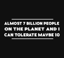 Almost 7 Billion People and I can tolerate maybe 10 by artack