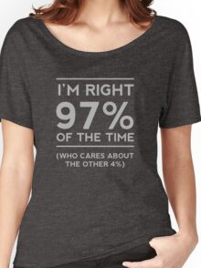 I'm right 97% of the time. Who cares about the other 4% Women's Relaxed Fit T-Shirt