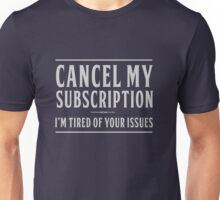 Cancel my subscription. I'm tired of your issues Unisex T-Shirt