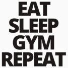 Eat Sleep Gym Repeat by yeahshirts