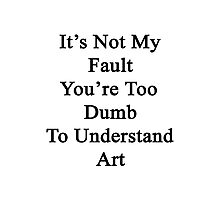 It's Not My Fault You're Too Dumb To Understand Art  Photographic Print