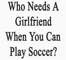 Who Needs A Girlfriend When You Can Play Soccer?  by supernova23