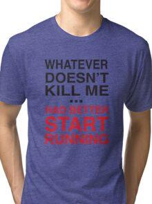 Whatever doesn't kill me better start running Tri-blend T-Shirt