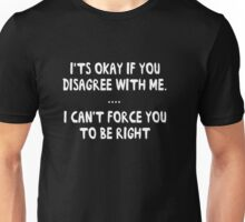 It's okay to disagree with me. I can't force you to be right Unisex T-Shirt