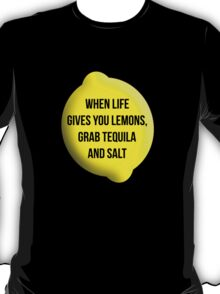 When Life Gives You Lemons, Grab Tequila and Salt. T-Shirt