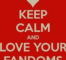 Keep Calm and Love Your Fandoms by Isabellamay11