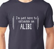 I'm just here to establish an alibi Unisex T-Shirt