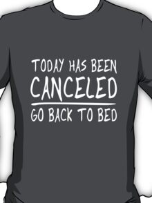 Today's been canceled. Go back to bed T-Shirt
