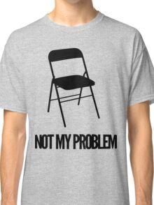 Not My Problem [Chair] | FreshThreadShop Classic T-Shirt