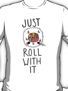 Just Roll With It ~ ! T-Shirt