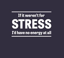 If it weren't for stress I'd have no energy Unisex T-Shirt
