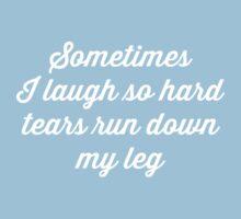 Sometimes I laugh so hard tears run down my leg by artack
