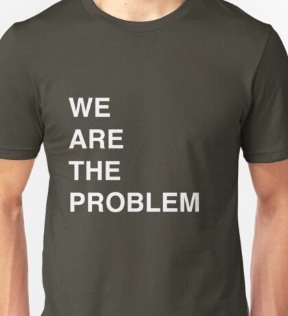 We are the problem Unisex T-Shirt