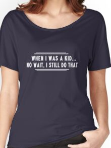 When I was a kid...no wait I still do that Women's Relaxed Fit T-Shirt
