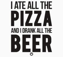 I Ate All The Pizza And I Drank All The Beer | FreshTS by FreshThreadShop