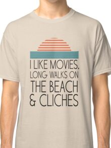 I like movies, long walks on the beach and cliches Classic T-Shirt