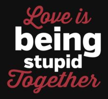 Love is being stupid together by artack