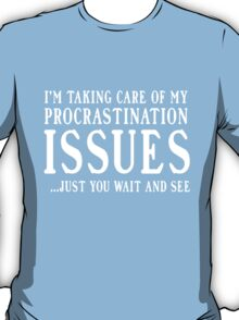 I'm taking care of my procrastination issues. Just you wait and see  T-Shirt