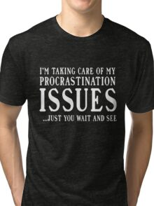 I'm taking care of my procrastination issues. Just you wait and see  Tri-blend T-Shirt