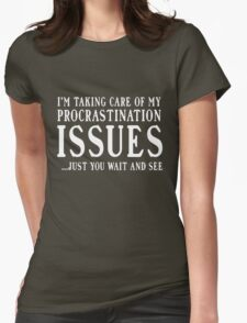 I'm taking care of my procrastination issues. Just you wait and see  Womens Fitted T-Shirt