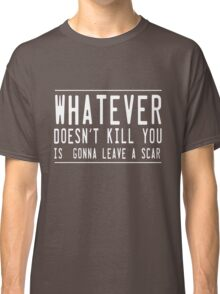 Whatever doesn't kill you leaves a scar Classic T-Shirt