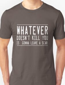 Whatever doesn't kill you leaves a scar T-Shirt