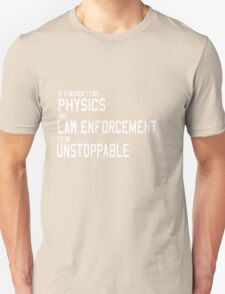 If it weren't for physics and law enforcement I'd be unstoppable  Unisex T-Shirt