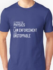 If it weren't for physics and law enforcement I'd be unstoppable  T-Shirt
