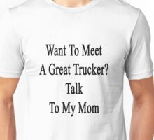 Want To Meet A Great Trucker? Talk To My Mom  Unisex T-Shirt