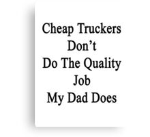 Cheap Truckers Don't Do The Quality Job My Dad Does  Canvas Print