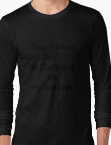 Cheap Truckers Don't Do The Quality Job My Dad Does  Long Sleeve T-Shirt