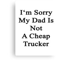 I'm Sorry My Dad Is Not A Cheap Trucker  Canvas Print