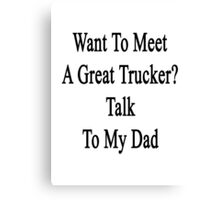 Want To Meet A Great Trucker? Talk To My Dad Canvas Print