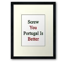 Screw You Portugal Is Better  Framed Print