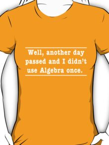 Another day passed and I didn't use Algebra once T-Shirt