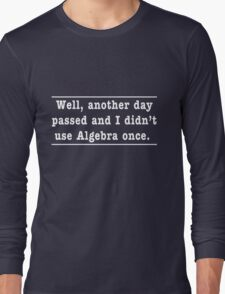 Another day passed and I didn't use Algebra once Long Sleeve T-Shirt