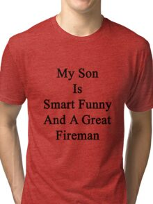 My Son Is Smart Funny And A Great Fireman  Tri-blend T-Shirt