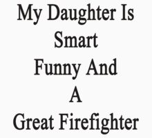 My Daughter Is Smart Funny And A Great Firefighter  by supernova23