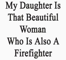 My Daughter Is That Beautiful Woman Who Is Also A Firefighter  by supernova23
