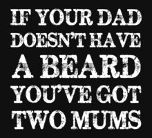 If Your Dad Doesn't Have a Beard You've Got Two Mums Kids Tee