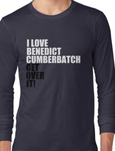 I love Benedict Cumberbatch. Get over it! Long Sleeve T-Shirt