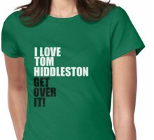 I love Tom Hiddleston. Get over it! Womens Fitted T-Shirt