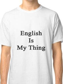English Is My Thing  Classic T-Shirt