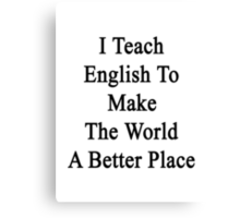 I Teach English To Make The World A Better Place  Canvas Print