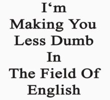 I'm Making You Less Dumb To In The Field Of English  by supernova23