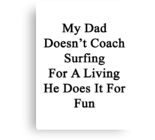 My Dad Doesn't Coach Surfing For A Living He Does It For Fun  Canvas Print