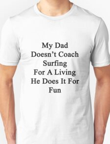 My Dad Doesn't Coach Surfing For A Living He Does It For Fun  Unisex T-Shirt