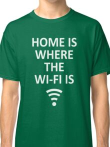 Home is where the Wi-Fi is! Classic T-Shirt