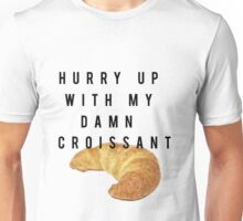 Hurry up with my damn Croissant Unisex T-Shirt