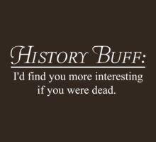 History Buff. I'd find you more interesting if you were dead by trends